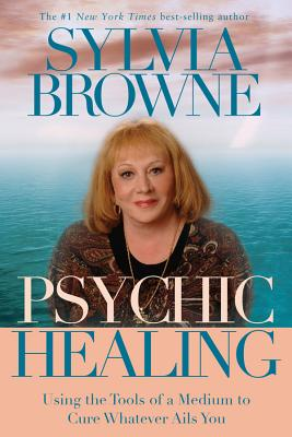 Psychic Healing: Using the Tools of a Medium to Cure Whatever Ails You - Browne, Sylvia