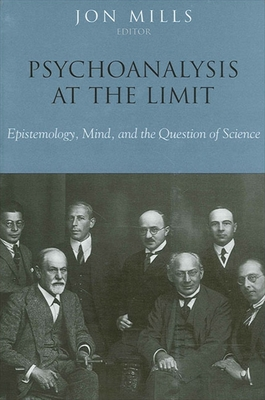 Psychoanalysis at the Limit: Epistemology, Mind, and the Question of Science - Mills, Jon (Editor)
