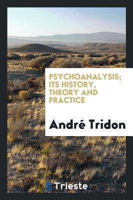 Psychoanalysis; Its History, Theory and Practice - Tridon, Andre