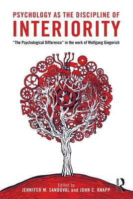 "Psychology as the Discipline of Interiority: ""The Psychological Difference"" in the Work of Wolfgang Giegerich - Sandoval, Jennifer M. (Editor), and Knapp, John C., Ph.D. (Editor)"