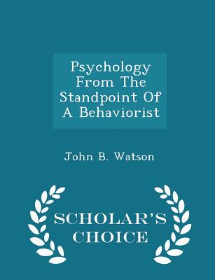 Psychology from the Standpoint of a Behaviorist - Scholar's Choice Edition - Watson, John B