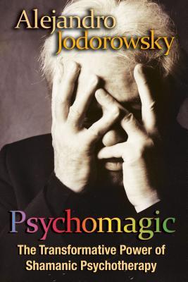 Psychomagic: The Transformative Power of Shamanic Psychotherapy - Jodorowsky, Alejandro