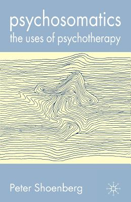 Psychosomatics: The Uses of Psychotherapy - Shoenberg, Peter