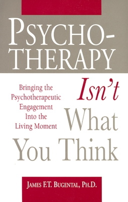 Psychotherapy Isn't What You Think: Bringing the Psychotherapeutic Engagement Into the Living Moment - Bugental, James F T, Dr.
