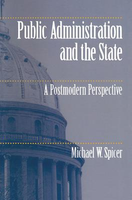 Public Administration and the State Public Administration and the State Public Administration and the State: A Postmodern Perspective a Postmodern Perspective a Postmodern Perspective - Spicer, Michael W