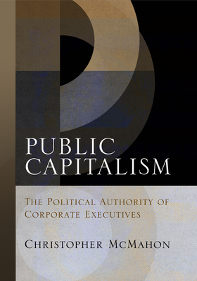 Public Capitalism: The Political Authority of Corporate Executives - McMahon, Christopher