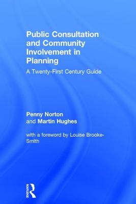 Public Consultation and Community Involvement in Planning: A twenty-first century guide - Norton, Penny, and Hughes, Martin