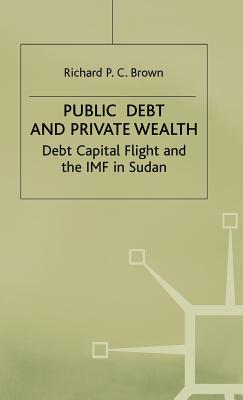 Public Debt and Private Wealth: Debt, Capital Flight and the IMF in Sudan - Brown, Richard P. C.