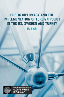 Public Diplomacy and the Implementation of Foreign Policy in the Us, Sweden and Turkey - Sevin, Efe