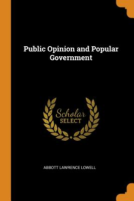 Public Opinion and Popular Government - Lowell, Abbott Lawrence