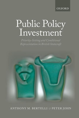 Public Policy Investment: Priority-Setting and Conditional Representation In British Statecraft - Bertelli, Anthony, and John, Peter