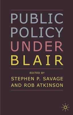Public Policy under Blair - Savage, Stephen P. (Editor), and Atkinson, Rob (Editor)