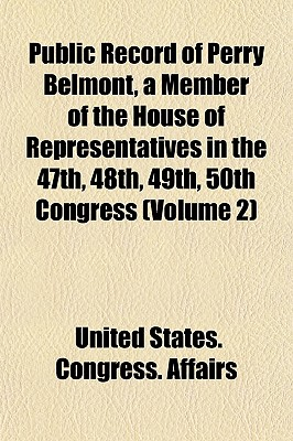 Public Record of Perry Belmont, a Member of the House of Representatives in the 47th, 48th, 49th, 50th Congress (Volume 1) - Affairs, United States Congress