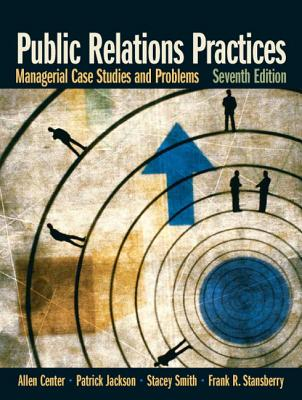 Public Relations Practices: Managerial Case Studies and Problems - Center, Allen H, and Jackson, Patrick, and Smith, Stacey