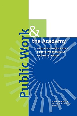 Public Work and the Academy: An Academic Administrator's Guide to Civic Engagement and Service-Learning - Langseth, Mark (Editor), and Plater, William Marmaduke (Editor), and Dillon, Scott (Editorial board member)