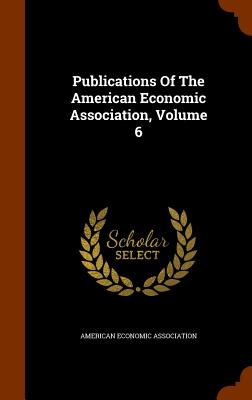 Publications of the American Economic Association, Volume 6 - Association, American Economic