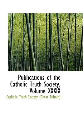 Publications of the Catholic Truth Society, Volume XXXIX - Catholic Truth Society, and Truth Society (Great Britain), Catholi