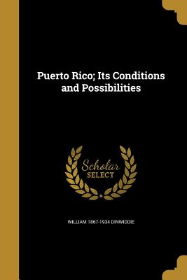 Puerto Rico; Its Conditions and Possibilities - Dinwiddie, William 1867-1934