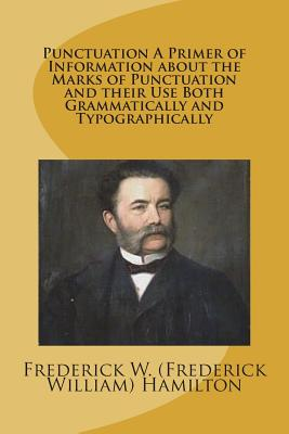 Punctuation a Primer of Information about the Marks of Punctuation and Their Use Both Grammatically and Typographically - Hamilton, Frederick W (Frederick Willia