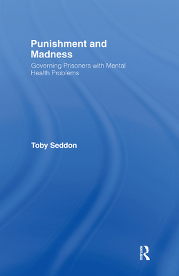 Punishment and Madness: Governing Prisoners with Mental Health Problems - Seddon, Toby