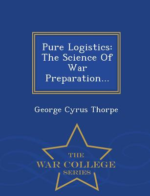Pure Logistics: The Science of War Preparation... - War College Series - Thorpe, George Cyrus