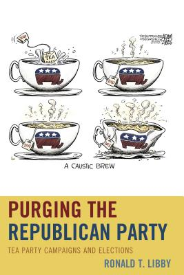 Purging the Republican Party: Tea Party Campaigns and Elections - Libby, Ronald T, Professor