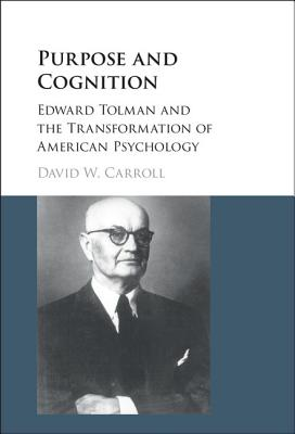 Purpose and Cognition: Edward Tolman and the Transformation of American Psychology - Carroll, David W.