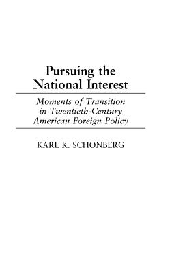 Pursuing the National Interest: Moments of Transition in Twentieth-Century American Foreign Policy - Schonberg, Karl K