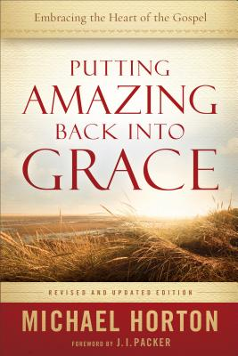 Putting Amazing Back Into Grace: Embracing the Heart of the Gospel - Horton, Michael, and Packer, J (Foreword by)