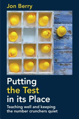Putting the Test in its Place: Teaching well and keeping the number crunchers quiet - Berry, Jon
