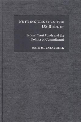 Putting Trust in the US Budget: Federal Trust Funds and the Politics of Commitment - Patashnik, Eric M.