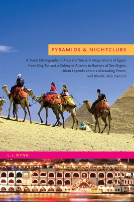 Pyramids & Nightclubs: A Travel Ethnography of Arab and Western Imaginations of Egypt, from King Tut and a Colony of Atlantis to Rumors of Sex Orgies, Urban Legends about a Marauding Prince, and Blonde Belly Dancers - Wynn, L L