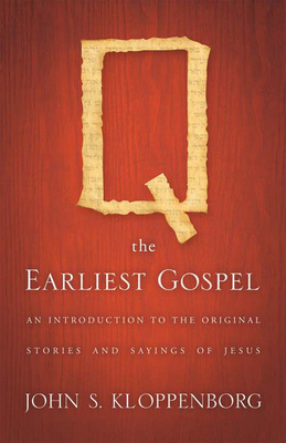 Q, the Earliest Gospel: An Introduction to the Original Stories and Sayings of Jesus - Kloppenborg, John S