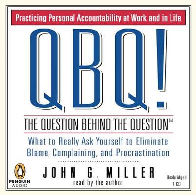 QBQ! the Question Behind the Question: Practicing Personal Accountability at Work and in Life - Miller, John G, and Miller, John G (Read by)