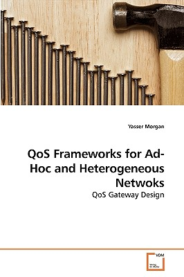 Qos Frameworks for Ad-Hoc and Heterogeneous Netwoks - Morgan, Yasser