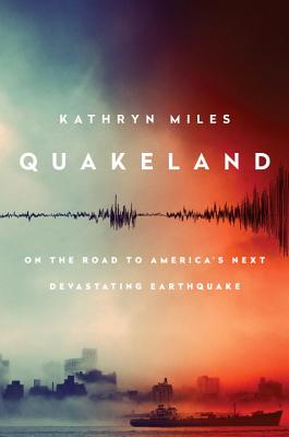 Quakeland: Preparing For America's Next Devastating Earthquake - Miles, Kathryn