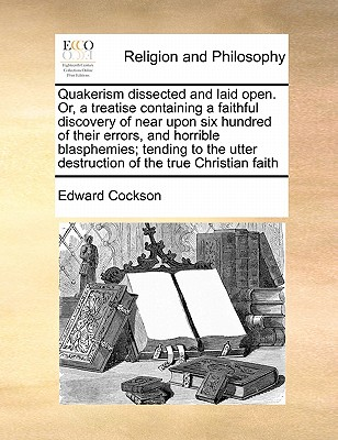 Quakerism Dissected and Laid Open. Or, a Treatise Containing a Faithful Discovery of Near Upon Six Hundred of Their Errors, and Horrible Blasphemies; Tending to the Utter Destruction of the True Christian Faith - Cockson, Edward