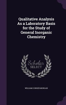 Qualitative Analysis as a Laboratory Basis for the Study of General Inorganic Chemistry - Morgan, William Conger