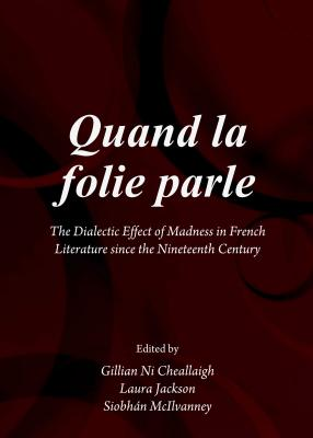 Quand la folie parle: The Dialectic Effect of Madness in French Literature since the Nineteenth Century - Cheallaigh, Gillian Ni (Editor), and Jackson, Laura (Editor), and McIlvanney, Siobhan (Editor)