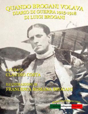Quando Brogani Volava: Diario Di Guerra Di Luigi Brogani 1915-1918 - Costa, Claudio, and Brogani, MS Francesca Romana (Illustrator)