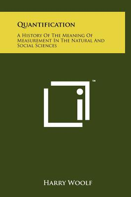 Quantification: A History of the Meaning of Measurement in the Natural and Social Sciences - Woolf, Harry, Professor (Editor)