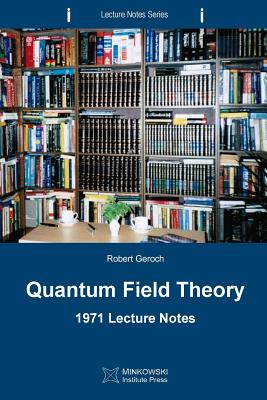 Quantum Field Theory: 1971 Lecture Notes - Geroch, Robert