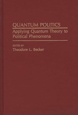 Quantum Politics: Applying Quantum Theory to Political Phenomena - Becker, Ted, and Becker, Theodore L (Editor)