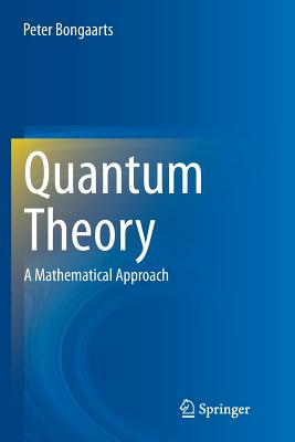 Quantum Theory: A Mathematical Approach - Bongaarts, Peter