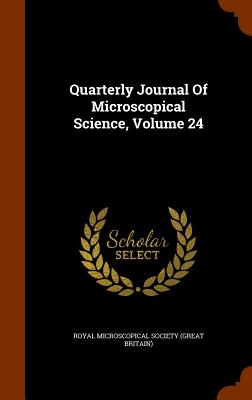 Quarterly Journal of Microscopical Science, Volume 24 - Royal Microscopical Society (Great Brita (Creator)