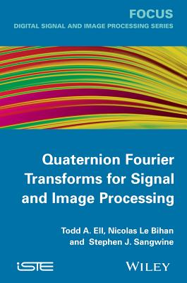 Quaternion Fourier Transforms for Signal and Image Processing - Ell, Todd A, and Le Bihan, Nicolas, and Sangwine, Stephen J