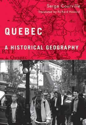 Quebec: A Historical Geography - Courville, Serge, and Howard, Richard (Translated by)