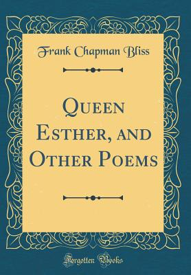 Queen Esther, and Other Poems (Classic Reprint) - Bliss, Frank Chapman