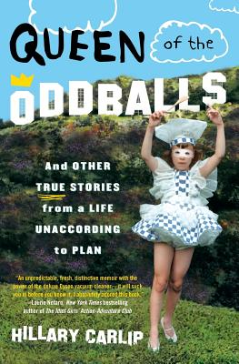 Queen of the Oddballs: And Other True Stories from a Life Unaccording to Plan - Carlip, Hillary