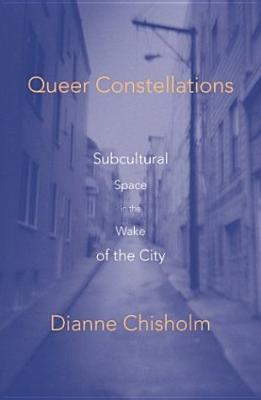 Queer Constellations: Subcultural Space in the Wake of the City - Chisholm, Dianne